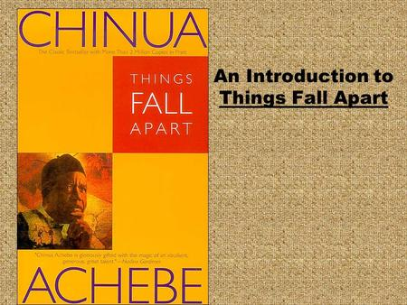 An Introduction to Things Fall Apart. Chinua Achebe (Shin'oowa Ach-eb-bay) Born 1930 in Nigeria, died 2013 in Boston, Mass. Writes about the breakdown.