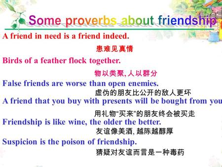Friendship is like wine, the older the better. 友谊像美酒, 越陈越醇厚 A friend in need is a friend indeed. 患难见真情 Birds of a feather flock together. 物以类聚, 人以群分 A.
