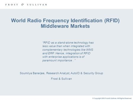 © Copyright 2003 Frost & Sullivan. All Rights Reserved. World Radio Frequency Identification (RFID) Middleware Markets Soumilya Banerjee, Research Analyst,