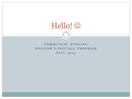 COMMUNITY EVENING ENGLISH LANGUAGE PROGRAM FALL 2014 Hello!