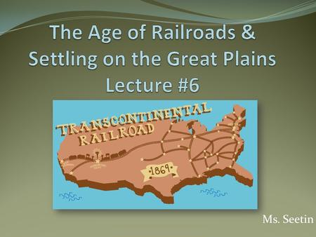 "Ms. Seetin. Do-Now Today we will be discussing/learning about ""The Age of the Railroads"" …what name might you give to the present age? (Consider the technology."