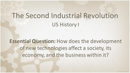 The Second Industrial Revolution US History I Essential Question: How does the development of new technologies affect a society, its economy, and the.