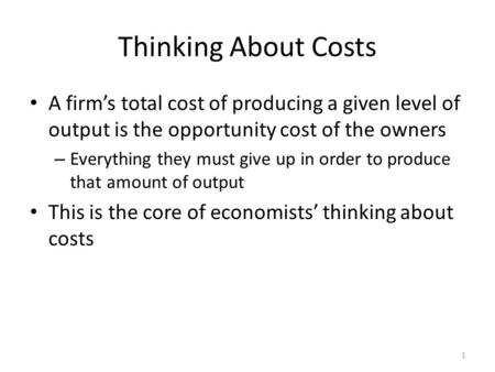 1 Thinking About Costs A firm's total cost of producing a given level of output is the opportunity cost of the owners – Everything they must give up in.