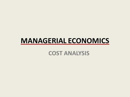 MANAGERIAL ECONOMICS COST ANALYSIS. In this chapter, look for answers to production and cost questions: What is a production function? What is marginal.