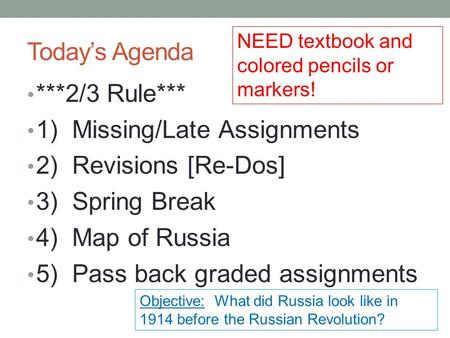 Today's Agenda ***2/3 Rule*** 1) Missing/Late Assignments 2) Revisions [Re-Dos] 3) Spring Break 4) Map of Russia 5) Pass back graded assignments Objective: