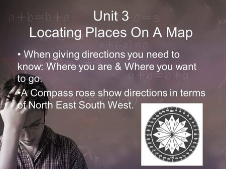 Unit 3 Locating Places On A Map When giving directions you need to know: Where you are & Where you want to go. A Compass rose show directions in terms.