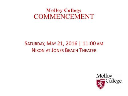 S ATURDAY, M AY 21, 2016 | 11:00 AM N IKON AT J ONES B EACH T HEATER Molloy College COMMENCEMENT.