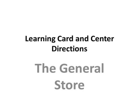 Learning Card and Center Directions The General Store.