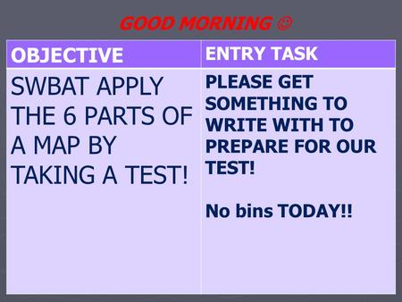 OBJECTIVE ENTRY TASK SWBAT APPLY THE 6 PARTS OF A MAP BY TAKING A TEST! PLEASE GET SOMETHING TO WRITE WITH TO PREPARE FOR OUR TEST! No bins TODAY!! GOOD.