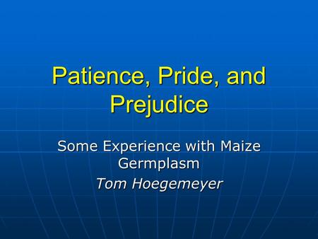 Patience, Pride, and Prejudice Some Experience with Maize Germplasm Tom Hoegemeyer.
