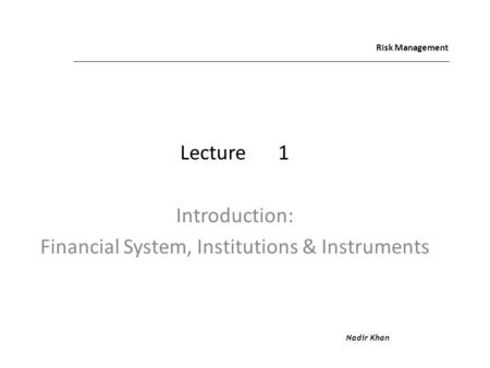 Risk Management Lecture1 Introduction: Financial System, Institutions & Instruments Nadir Khan.
