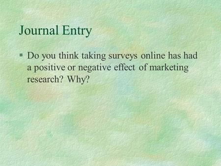Journal Entry §Do you think taking surveys online has had a positive or negative effect of marketing research? Why?