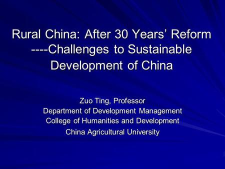 Rural China: After 30 Years' Reform ----Challenges to Sustainable Development of China Zuo Ting, Professor Department of Development Management College.