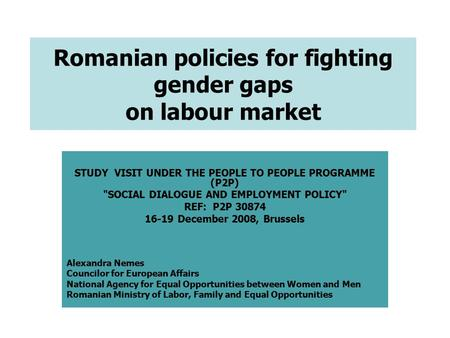 Romanian policies for fighting gender gaps on labour market STUDY VISIT UNDER THE PEOPLE TO PEOPLE PROGRAMME (P2P) SOCIAL DIALOGUE AND EMPLOYMENT POLICY