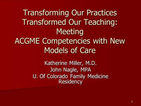 1 Transforming Our Practices Transformed Our Teaching: Meeting ACGME Competencies with New Models of Care Katherine Miller, M.D. John Nagle, MPA U. Of.