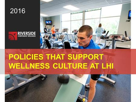 © 2013 Riverside Corporate Wellness. All rights reserved.1 2016 POLICIES THAT SUPPORT WELLNESS CULTURE AT LHI.