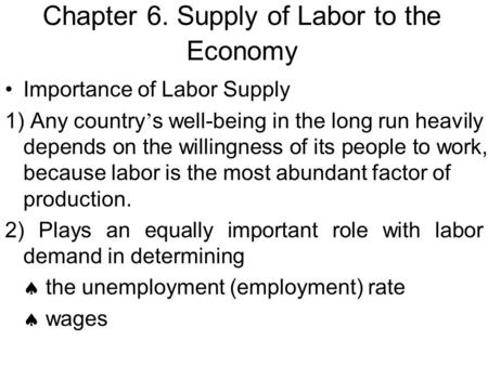Chapter 6. Supply of Labor to the Economy Importance of Labor Supply 1) Any country ' s well-being in the long run heavily depends on the willingness of.