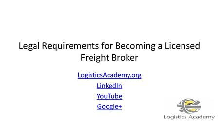 Legal Requirements for Becoming a Licensed Freight Broker LogisticsAcademy.org LinkedIn YouTube Google+