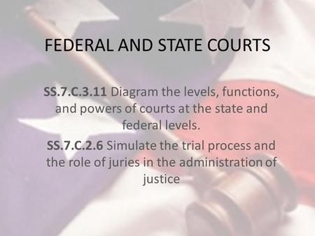 FEDERAL AND STATE COURTS SS.7.C.3.11 Diagram the levels, functions, and powers of courts at the state and federal levels. SS.7.C.2.6 Simulate the trial.