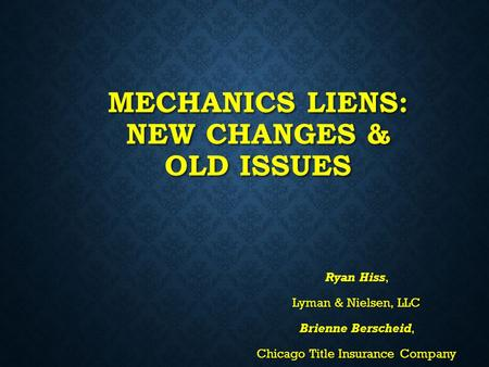 MECHANICS LIENS: NEW CHANGES & OLD ISSUES Ryan Hiss, Lyman & Nielsen, LLC Brienne Berscheid, Chicago Title Insurance Company.