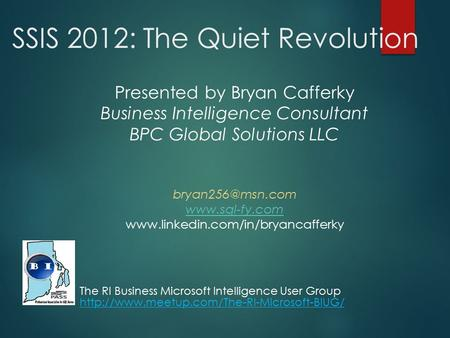 SSIS 2012: The Quiet Revolution Presented by Bryan Cafferky Business Intelligence Consultant BPC Global Solutions LLC