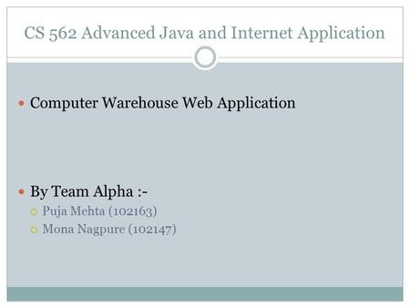 CS 562 Advanced Java and Internet Application Computer Warehouse Web Application By Team Alpha :-  Puja Mehta (102163)  Mona Nagpure (102147)