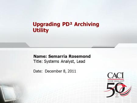Upgrading PD² Archiving Utility Name: Semarria Rosemond Title: Systems Analyst, Lead Date: December 8, 2011.