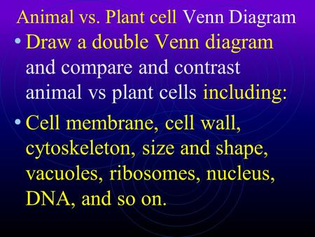Animal vs. Plant cell Venn Diagram Draw a double Venn diagram and compare and contrast animal vs plant cells including: Cell membrane, cell wall, cytoskeleton,