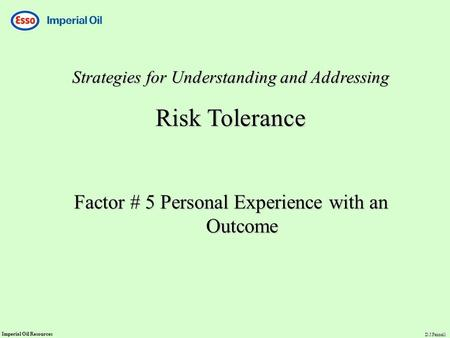 Imperial Oil Resources D.J.Fennell Strategies for Understanding and Addressing Risk Tolerance Factor # 5 Personal Experience with an Outcome.