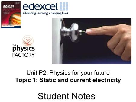 Student Notes Unit P2: Physics for your future Topic 1: Static and current electricity.
