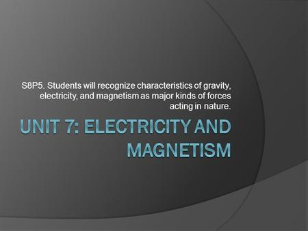 S8P5. Students will recognize characteristics of gravity, electricity, and magnetism as major kinds of forces acting in nature.