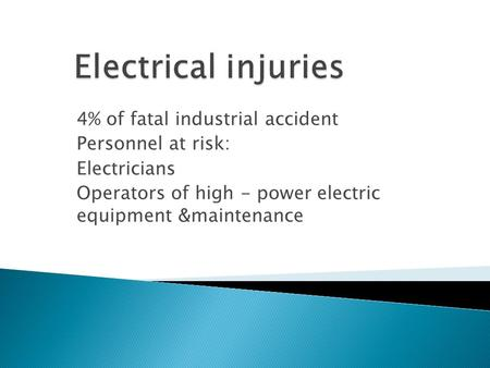 4% of fatal industrial accident Personnel at risk: Electricians Operators of high - power electric equipment &maintenance.