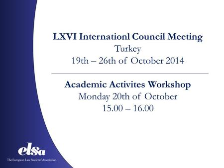 LXVI Internationl Council Meeting Turkey 19th – 26th of October 2014 Academic Activites Workshop Monday 20th of October 15.00 – 16.00.