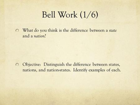 Bell Work (1/6) What do you think is the difference between a state and a nation? Objective: Distinguish the difference between states, nations, and.