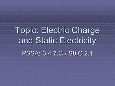 Topic: Electric Charge and Static Electricity PSSA: 3.4.7.C / S8.C.2.1.