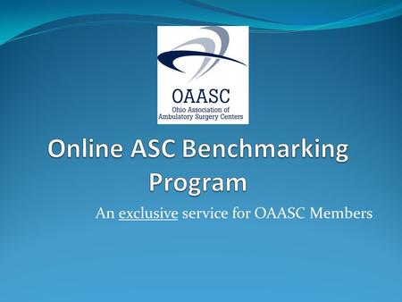 An exclusive service for OAASC Members. Online ASC Benchmarking Program Comprehensive system to track ASC data across regions, specialties and the state.