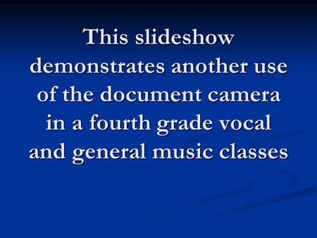 This slideshow demonstrates another use of the document camera in a fourth grade vocal and general music classes.