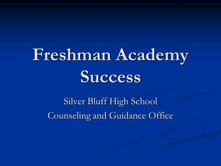 Freshman Academy Success Silver Bluff High School Counseling and Guidance Office.