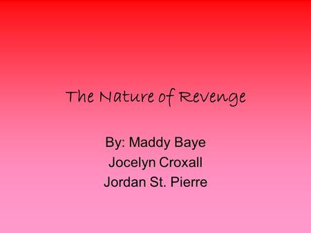 The Nature of Revenge By: Maddy Baye Jocelyn Croxall Jordan St. Pierre.