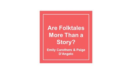 Are Folktales More Than a Story? Emily Carothers & Paige D'Angelo.