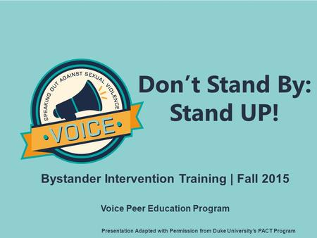 Don't Stand By: Stand UP! Bystander Intervention Training | Fall 2015 Voice Peer Education Program Presentation Adapted with Permission from Duke University's.