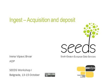 Ingest – Acquisition and deposit Irena Vipavc Brvar ADP SEEDS Workshop I Belgrade, 13-15 October.