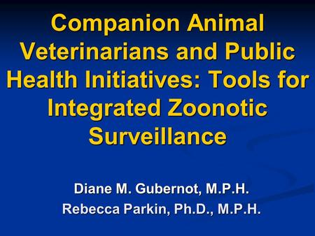 Companion Animal Veterinarians and Public Health Initiatives: Tools for Integrated Zoonotic Surveillance Diane M. Gubernot, M.P.H. Rebecca Parkin, Ph.D.,