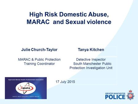 Julie Church-TaylorTanya Kitchen MARAC & Public Protection Training Coordinator Detective Inspector South Manchester Public Protection Investigation Unit.