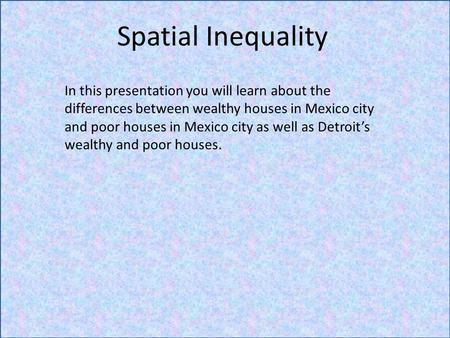 Spatial Inequality In this presentation you will learn about the differences between wealthy houses in Mexico city and poor houses in Mexico city as well.