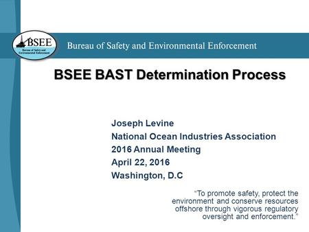 "BSEE BAST Determination Process Joseph Levine National Ocean Industries Association 2016 Annual Meeting April 22, 2016 Washington, D.C ""To promote safety,"