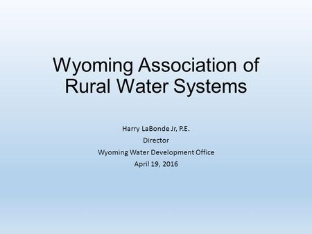 Wyoming Association of Rural Water Systems Harry LaBonde Jr, P.E. Director Wyoming Water Development Office April 19, 2016.