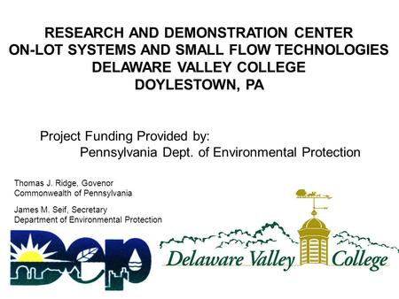 RESEARCH AND DEMONSTRATION CENTER ON-LOT SYSTEMS AND SMALL FLOW TECHNOLOGIES DELAWARE VALLEY COLLEGE DOYLESTOWN, PA Project Funding Provided by: Pennsylvania.