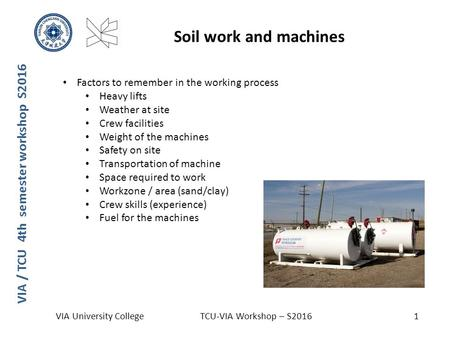 VIA / TCU 4th semester workshop S2016 Soil work and machines VIA University CollegeTCU-VIA Workshop – S20161 Factors to remember in the working process.