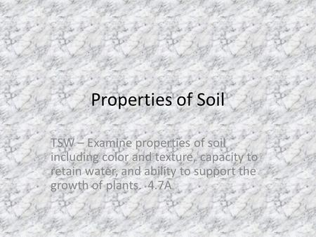 Properties of Soil TSW – Examine properties of soil including color and texture, capacity to retain water, and ability to support the growth of plants.